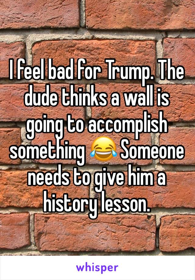I feel bad for Trump. The dude thinks a wall is going to accomplish something 😂 Someone needs to give him a history lesson.
