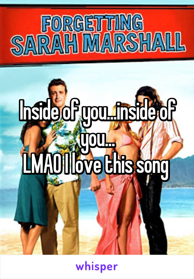 Inside of you...inside of you... LMAO I love this song