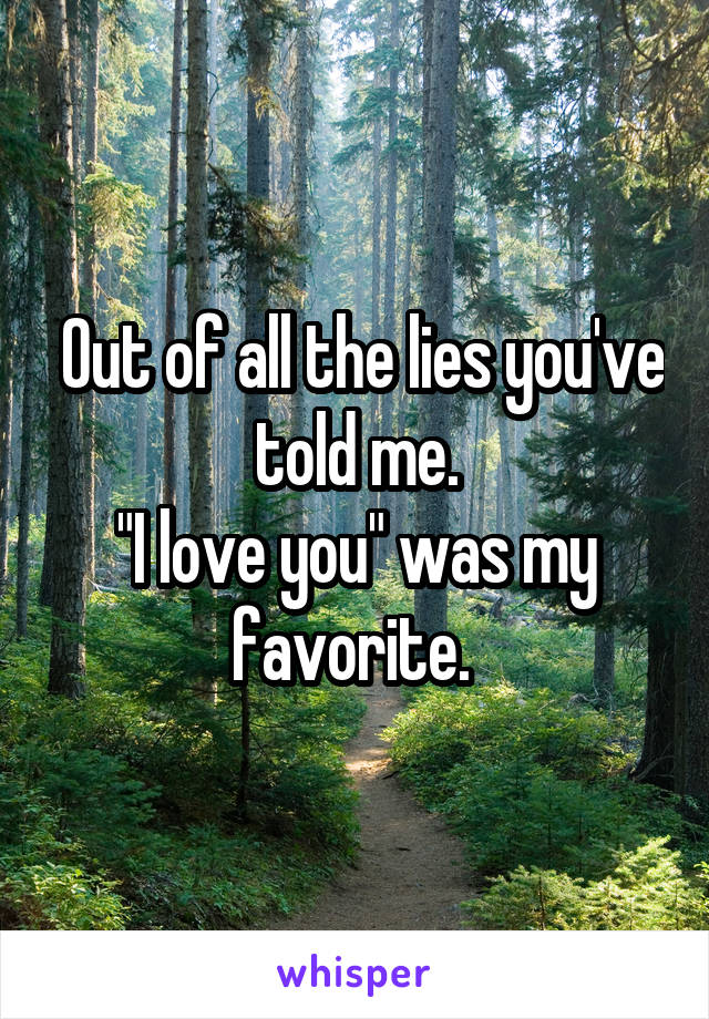 """Out of all the lies you've told me. """"I love you"""" was my favorite."""