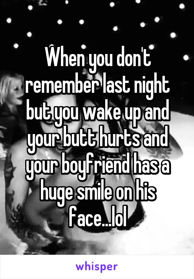 When you don't remember last night but you wake up and your butt hurts and your boyfriend has a huge smile on his face...lol
