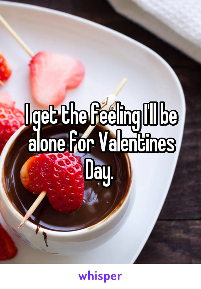I get the feeling I'll be alone for Valentines Day.