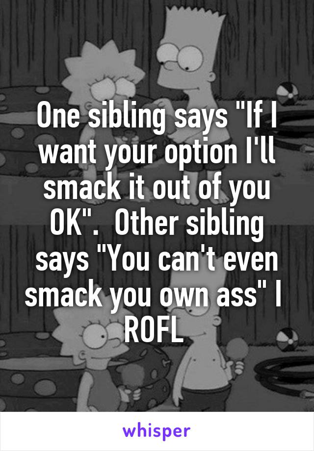 """One sibling says """"If I want your option I'll smack it out of you OK"""".  Other sibling says """"You can't even smack you own ass"""" I  ROFL"""