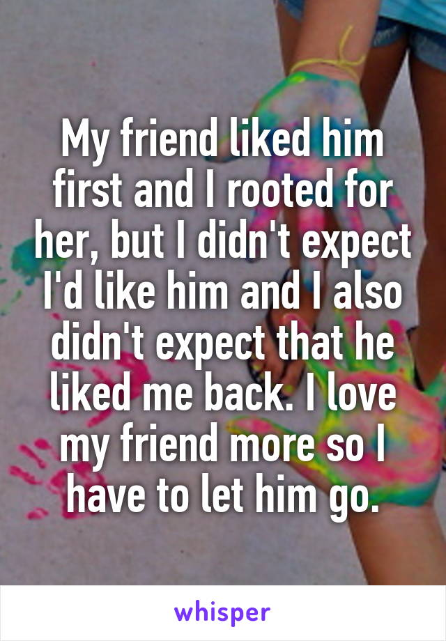 My friend liked him first and I rooted for her, but I didn't expect I'd like him and I also didn't expect that he liked me back. I love my friend more so I have to let him go.