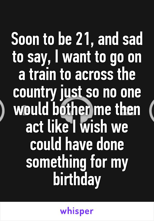 Soon to be 21, and sad to say, I want to go on a train to across the country just so no one would bother me then act like I wish we could have done something for my birthday