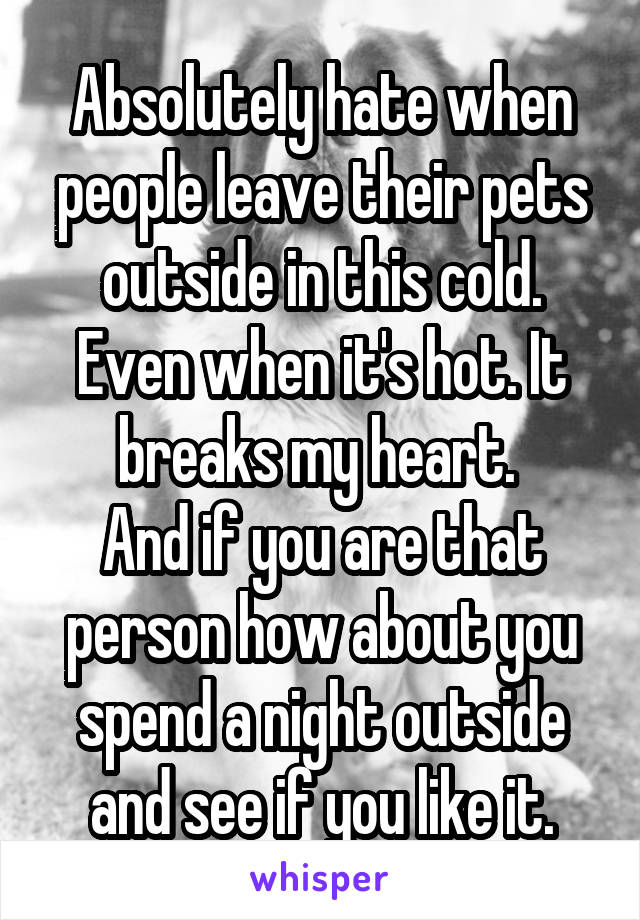 Absolutely hate when people leave their pets outside in this cold. Even when it's hot. It breaks my heart.  And if you are that person how about you spend a night outside and see if you like it.