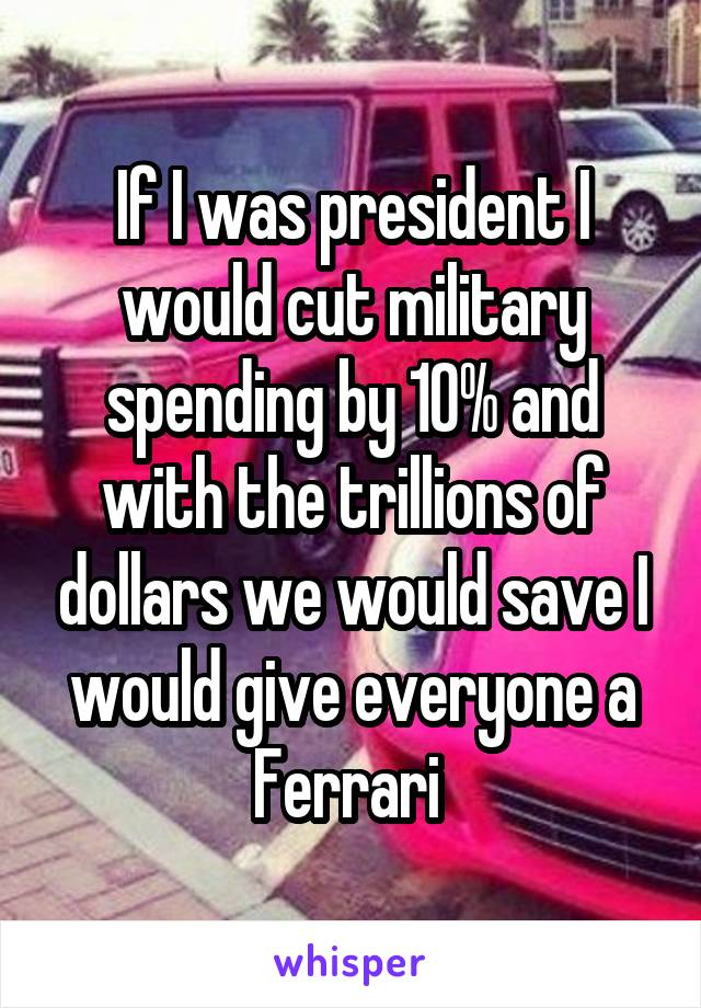 If I was president I would cut military spending by 10% and with the trillions of dollars we would save I would give everyone a Ferrari