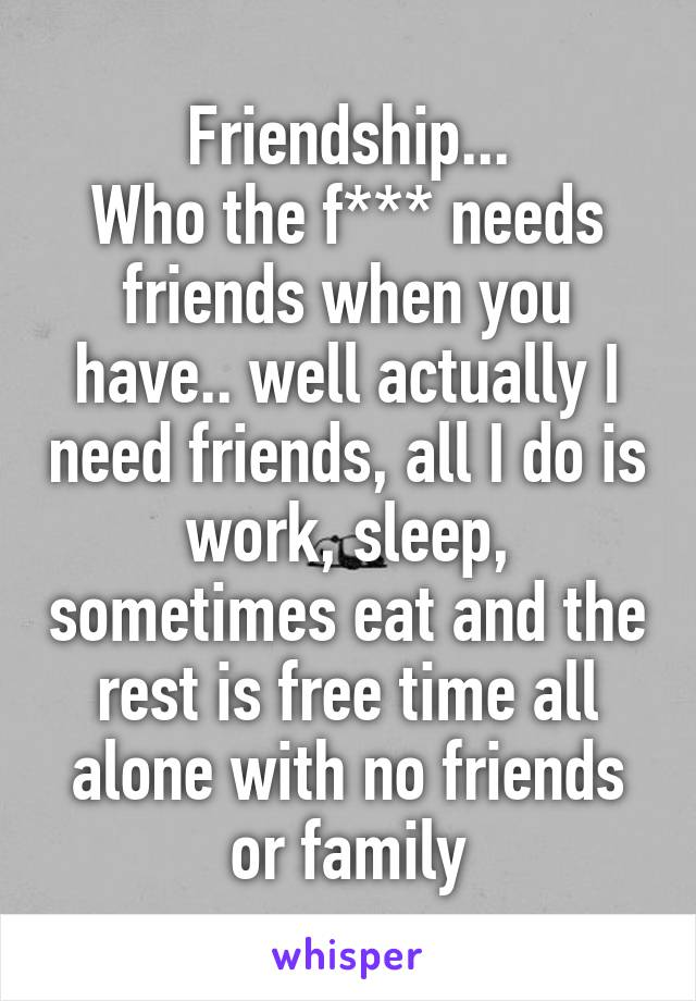 Friendship... Who the f*** needs friends when you have.. well actually I need friends, all I do is work, sleep, sometimes eat and the rest is free time all alone with no friends or family