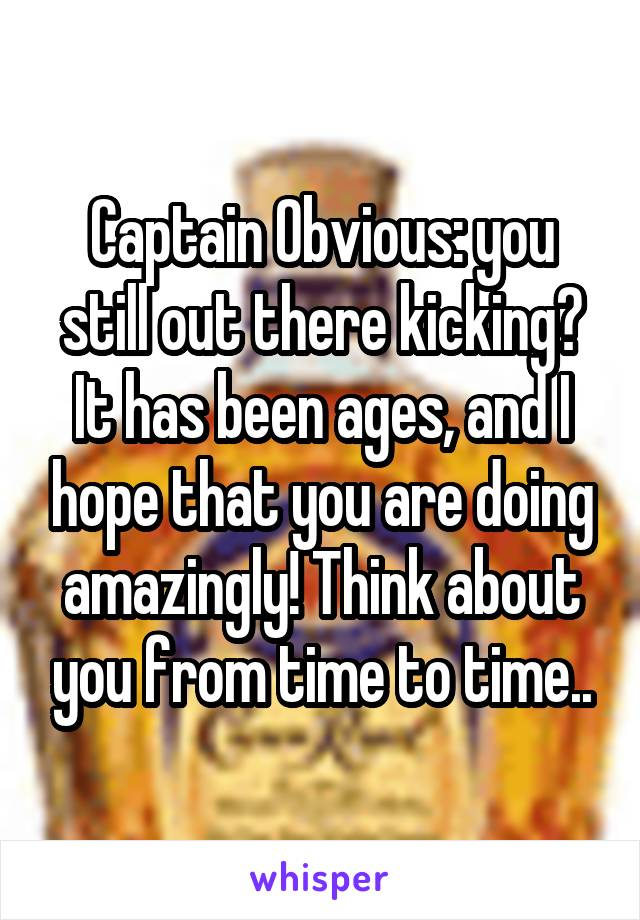 Captain Obvious: you still out there kicking? It has been ages, and I hope that you are doing amazingly! Think about you from time to time..