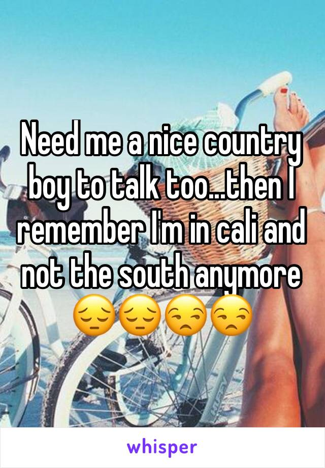 Need me a nice country boy to talk too...then I remember I'm in cali and not the south anymore 😔😔😒😒