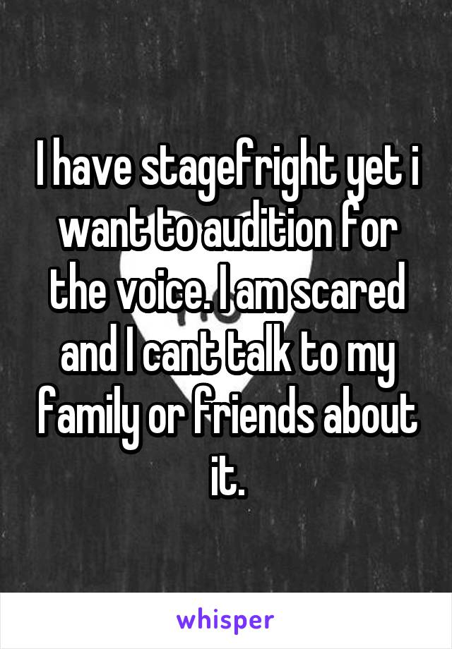 I have stagefright yet i want to audition for the voice. I am scared and I cant talk to my family or friends about it.