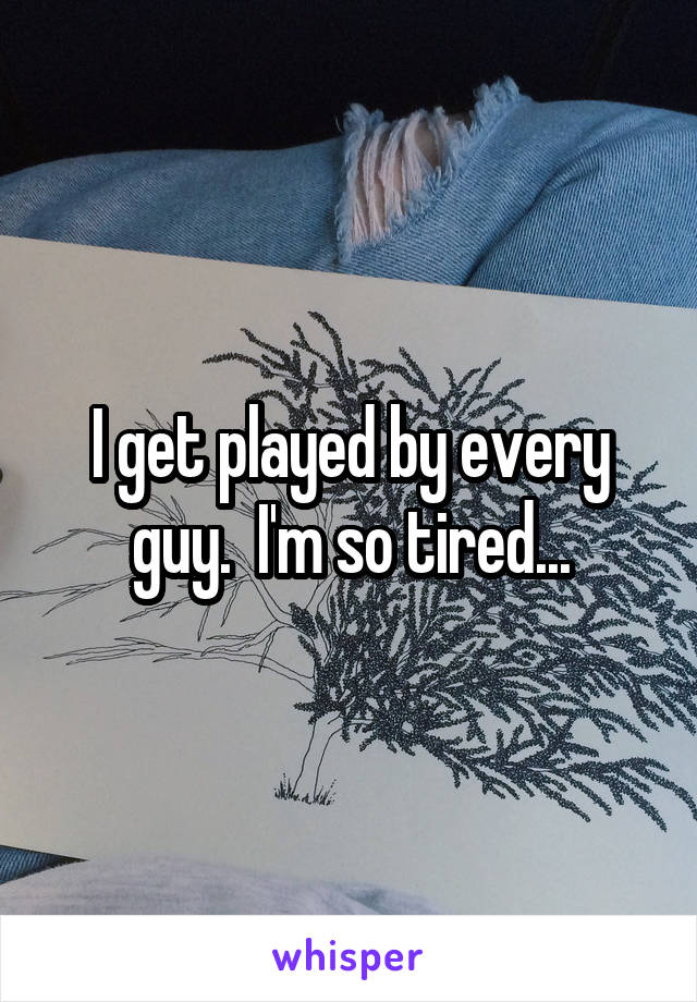 I get played by every guy.  I'm so tired...