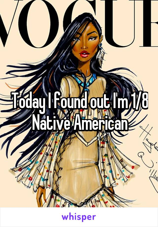 Today I found out I'm 1/8 Native American