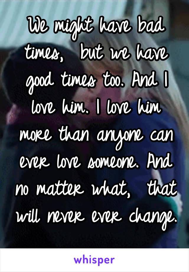 We might have bad times,  but we have good times too. And I love him. I love him more than anyone can ever love someone. And no matter what,  that will never ever change.