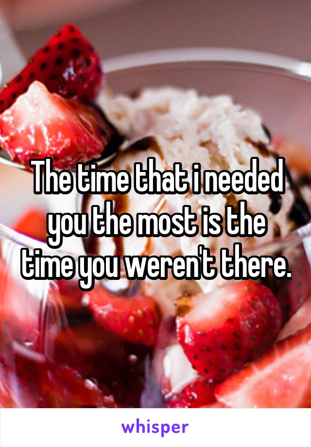 The time that i needed you the most is the time you weren't there.
