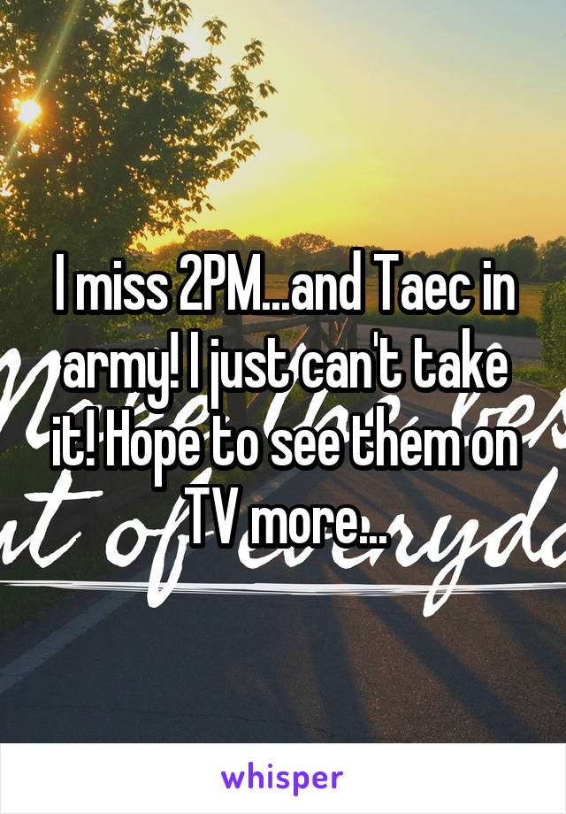 I miss 2PM...and Taec in army! I just can't take it! Hope to see them on TV more...