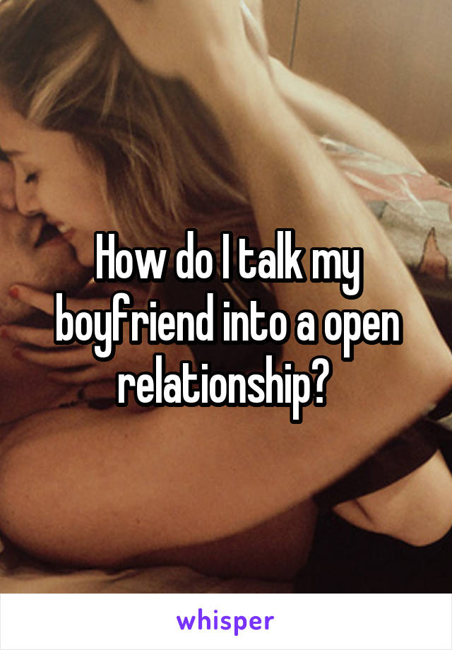 How do I talk my boyfriend into a open relationship?