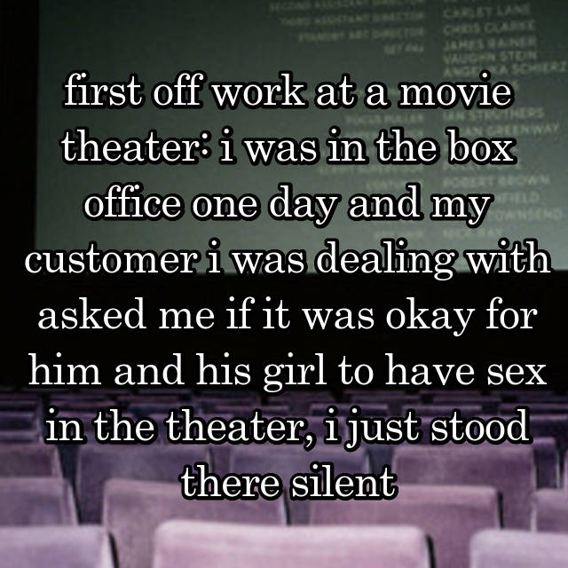 first off work at a movie theater: i was in the box office one day and my customer i was dealing with asked me if it was okay for him and his girl to have sex in the theater, i just stood there silent