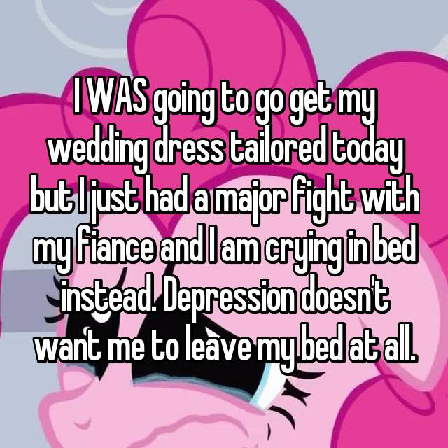 I WAS going to go get my wedding dress tailored today but I just had a major fight with my fiance and I am crying in bed instead. Depression doesn't want me to leave my bed at all.