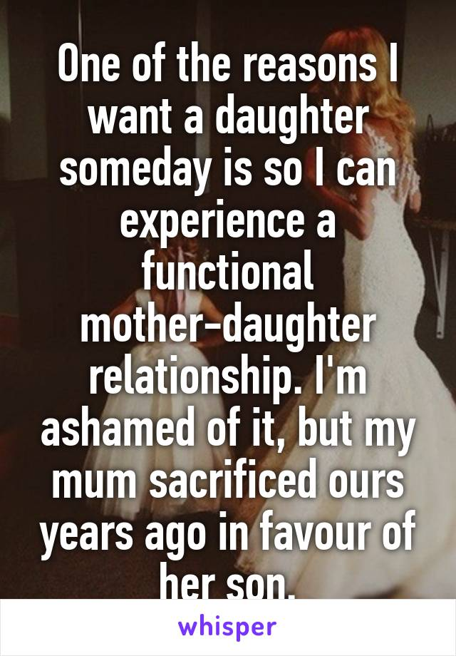 One of the reasons I want a daughter someday is so I can experience a functional mother-daughter relationship. I'm ashamed of it, but my mum sacrificed ours years ago in favour of her son.