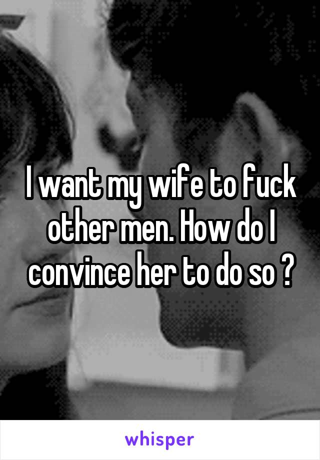 How do i get my wife to fuck other men