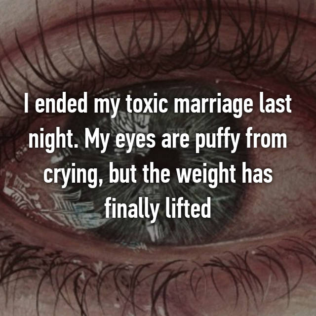 I ended my toxic marriage last night. My eyes are puffy from crying, but the weight has finally lifted