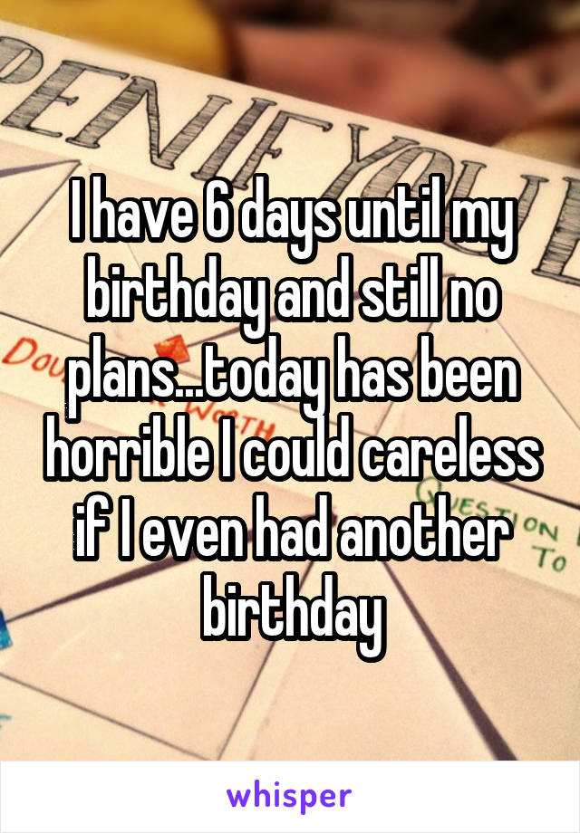 I Have 6 Days Until My Birthday And Still No Plans Today Has Been Horrible I
