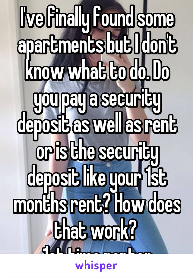 I've finally found some apartments but I don't know what to do. Do you pay a security deposit as well as rent or is the security deposit like your 1st months rent? How does that work?  1st time renter