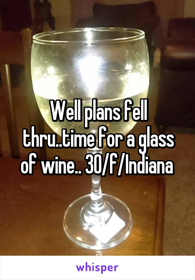 Well plans fell thru..time for a glass of wine.. 30/f/Indiana