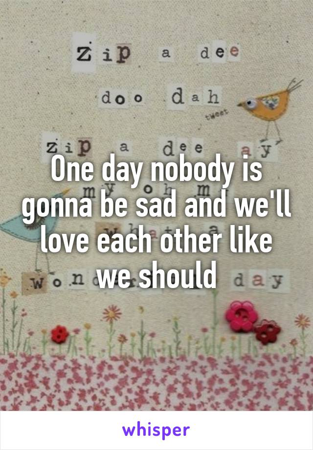 One day nobody is gonna be sad and we'll love each other like we should