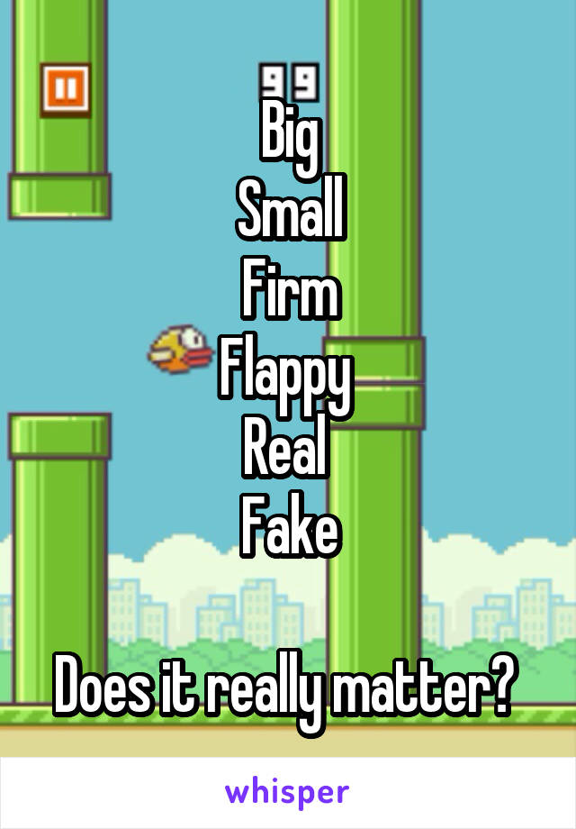 Big Small Firm Flappy  Real  Fake  Does it really matter?