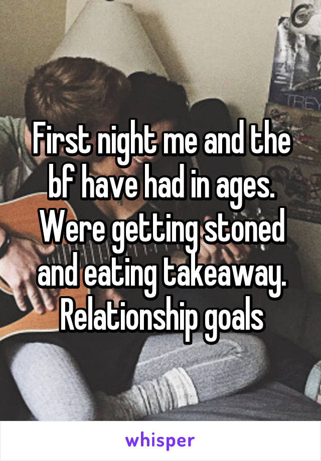First night me and the bf have had in ages. Were getting stoned and eating takeaway. Relationship goals