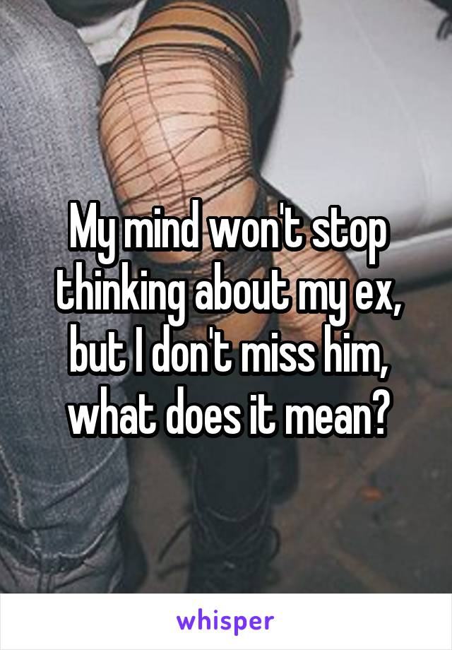 My mind won't stop thinking about my ex, but I don't miss him, what does it mean?