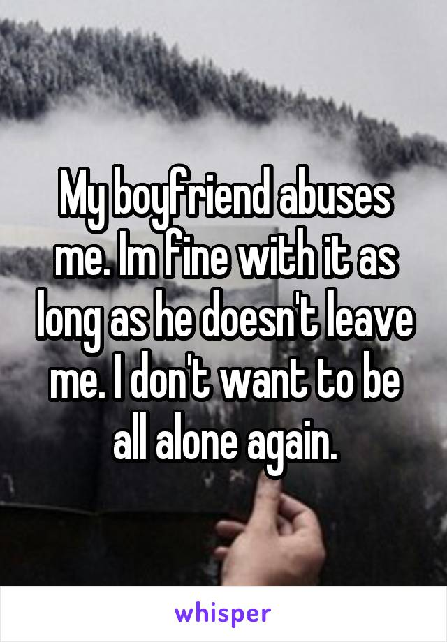 My boyfriend abuses me. Im fine with it as long as he doesn't leave me. I don't want to be all alone again.