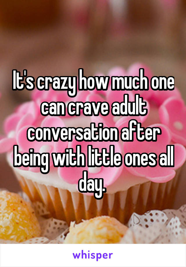 It's crazy how much one can crave adult conversation after being with little ones all day.