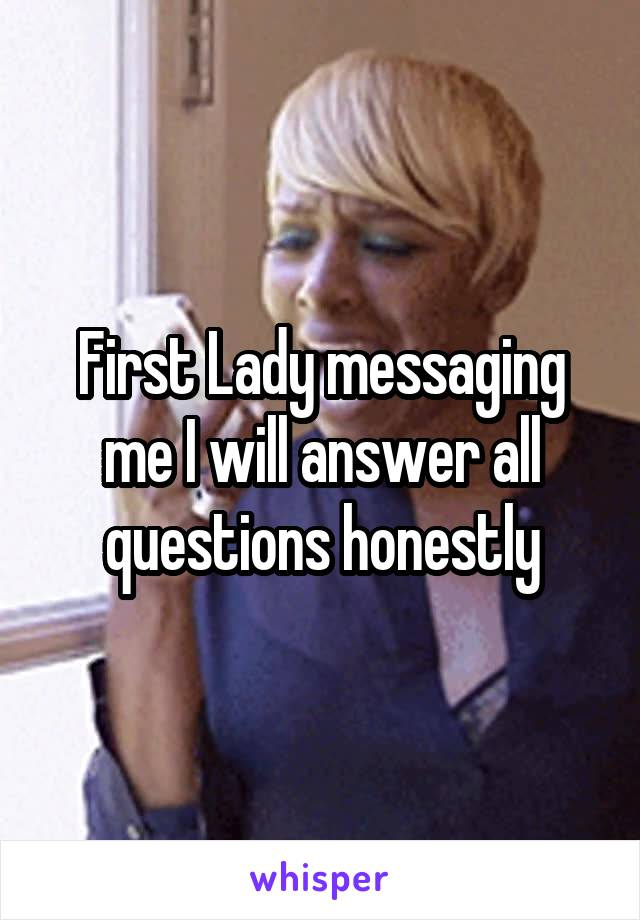 First Lady messaging me I will answer all questions honestly