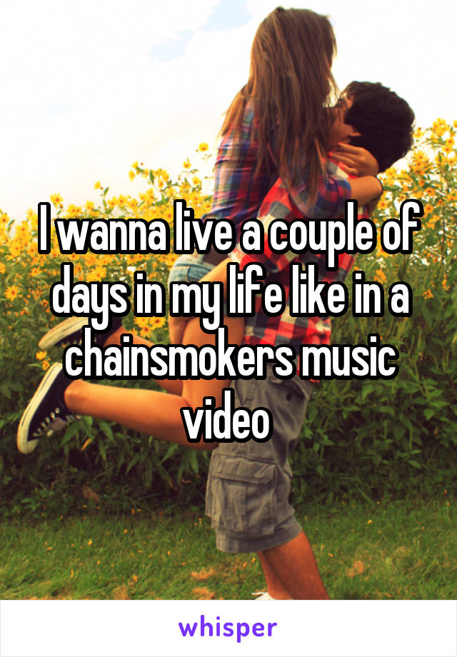 I wanna live a couple of days in my life like in a chainsmokers music video