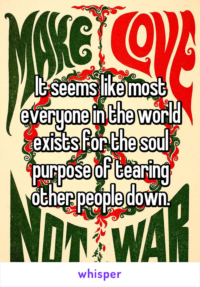 It seems like most everyone in the world exists for the soul purpose of tearing other people down.