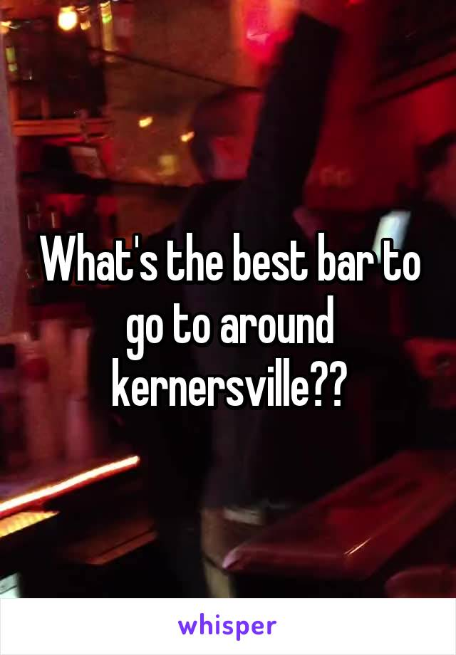 What's the best bar to go to around kernersville??