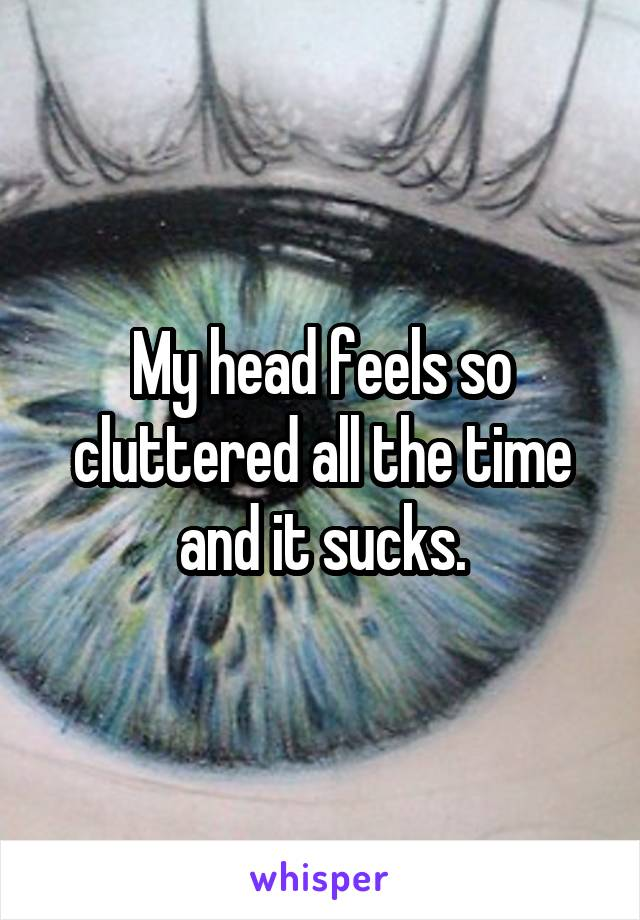 My head feels so cluttered all the time and it sucks.