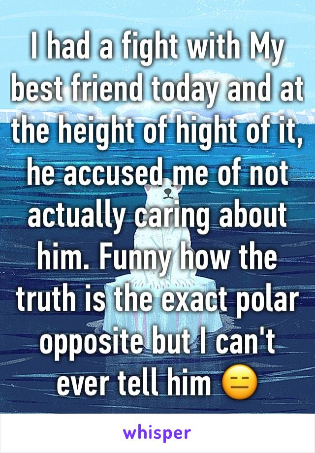 I had a fight with My best friend today and at the height of hight of it, he accused me of not actually caring about him. Funny how the truth is the exact polar opposite but I can't ever tell him 😑