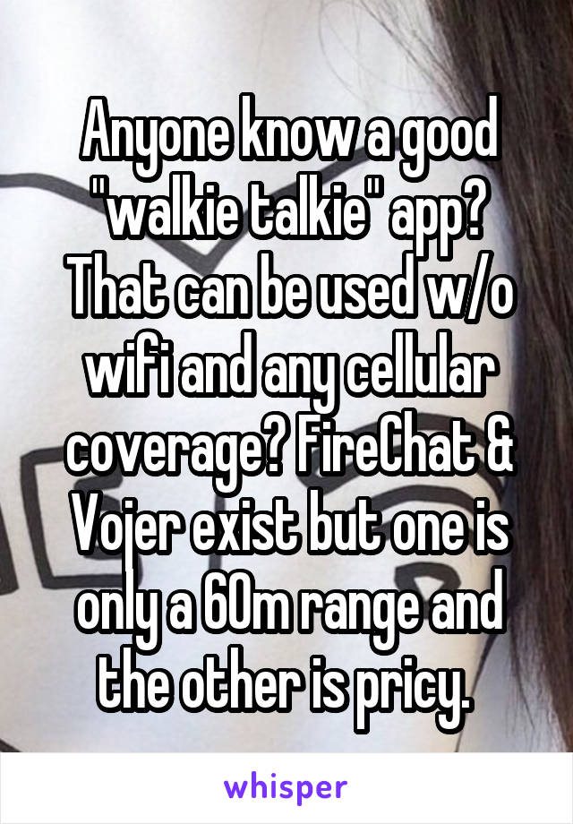 """Anyone know a good """"walkie talkie"""" app? That can be used w/o wifi and any cellular coverage? FireChat & Vojer exist but one is only a 60m range and the other is pricy."""