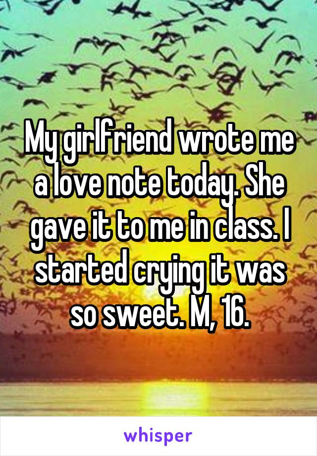 My girlfriend wrote me a love note today. She gave it to me in class. I started crying it was so sweet. M, 16.