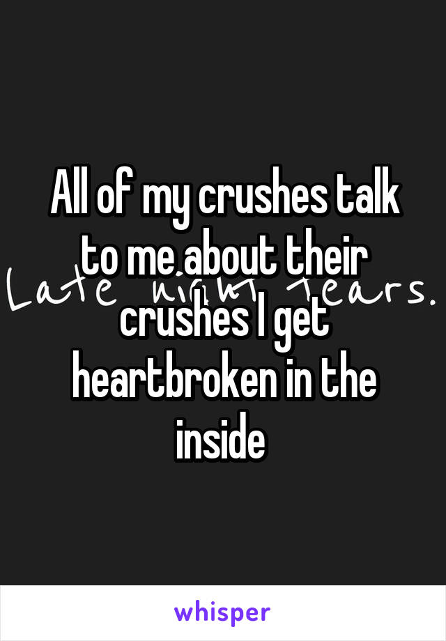 All of my crushes talk to me about their crushes I get heartbroken in the inside