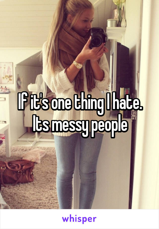 If it's one thing I hate. Its messy people