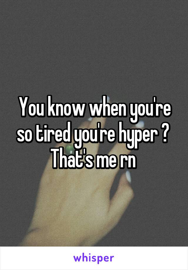 You know when you're so tired you're hyper ?  That's me rn