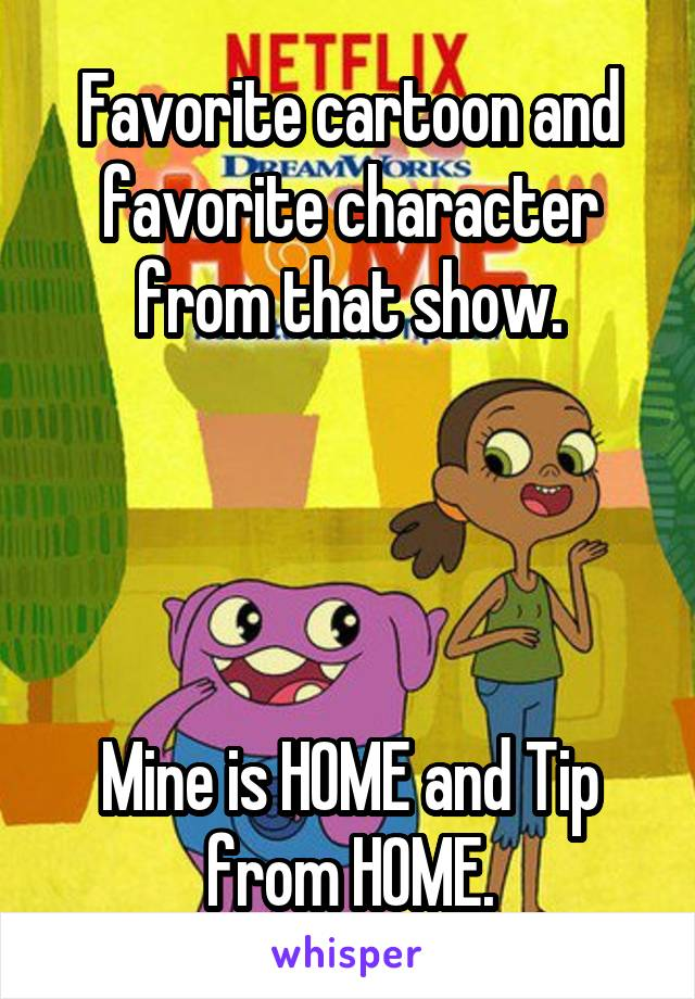 Favorite cartoon and favorite character from that show.     Mine is HOME and Tip from HOME.