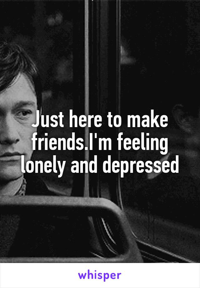 Just here to make friends.I'm feeling lonely and depressed