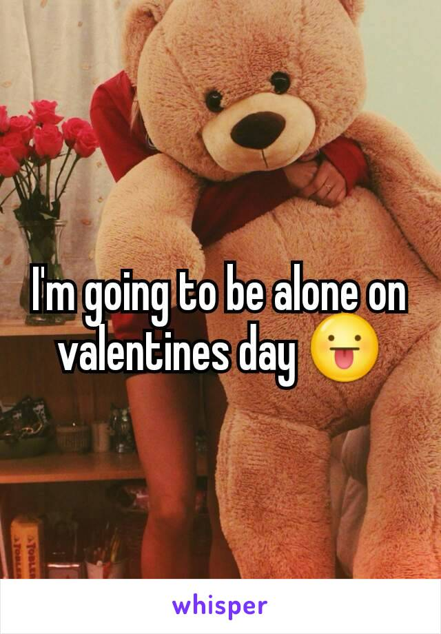 I'm going to be alone on valentines day 😛