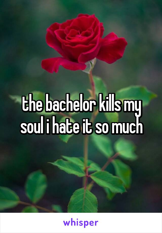 the bachelor kills my soul i hate it so much