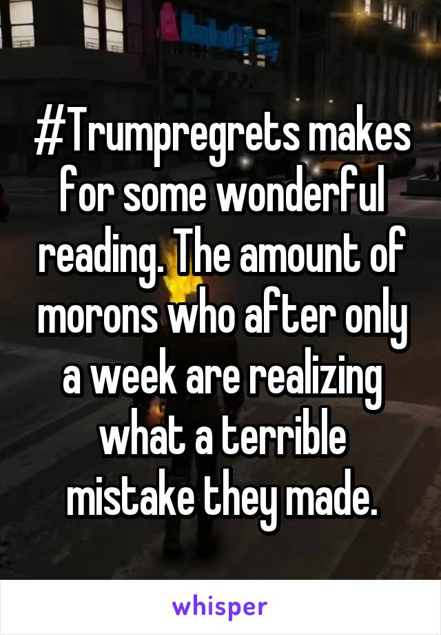 #Trumpregrets makes for some wonderful reading. The amount of morons who after only a week are realizing what a terrible mistake they made.